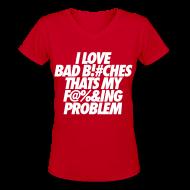 Women's T-Shirts ~ Women's V-Neck T-Shirt ~ I Love Bad Bitches That's My Fucking Problem Women's T-Shirts