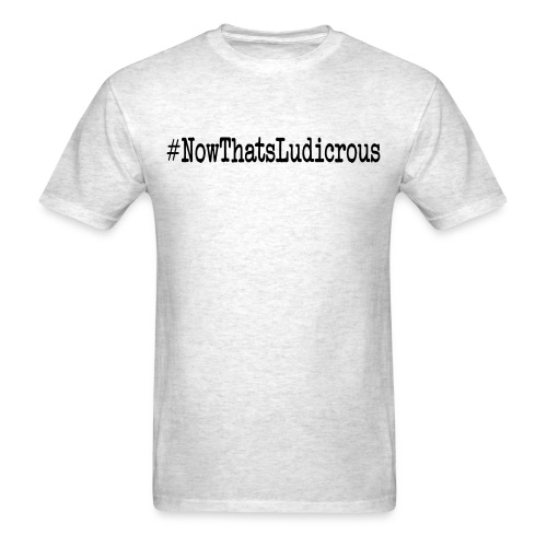 #NowthatsLudicrous - Men's T-Shirt