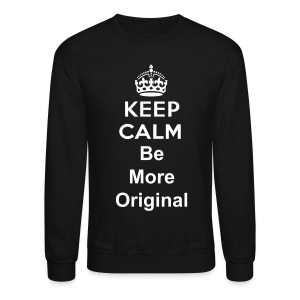 Keep Calm Be Original Sweatshirt - Crewneck Sweatshirt