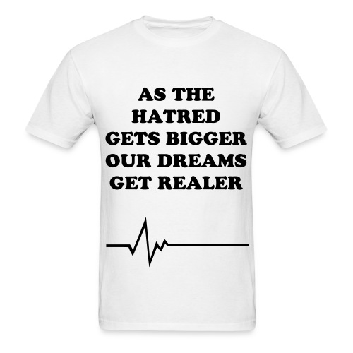 AS THE HATRED GETS BIGGER OUR DREAMS GET REALER - Men's T-Shirt