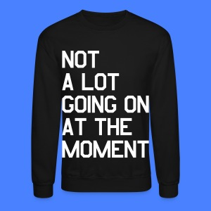 Not A Lot Going On At The Moment Long Sleeve Shirts - Crewneck Sweatshirt