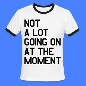 Not A Lot Going On At The Moment T-Shirts - Men's Ringer T-Shirt