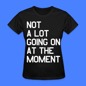 Not A Lot Going On At The Moment Women's T-Shirts - Women's T-Shirt
