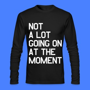 Not A Lot Going On At The Moment Long Sleeve Shirts - Men's Long Sleeve T-Shirt by Next Level