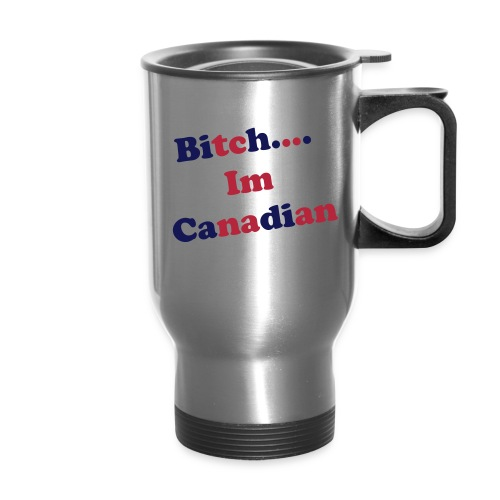 Bitch Im Canadian MUG - Travel Mug