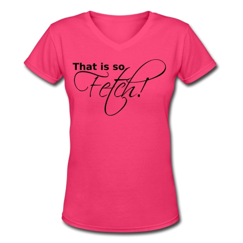 GIRLS That is so Fetch! - Women's V-Neck T-Shirt