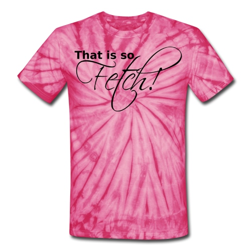 GIRLS That is so Fetch! - Unisex Tie Dye T-Shirt