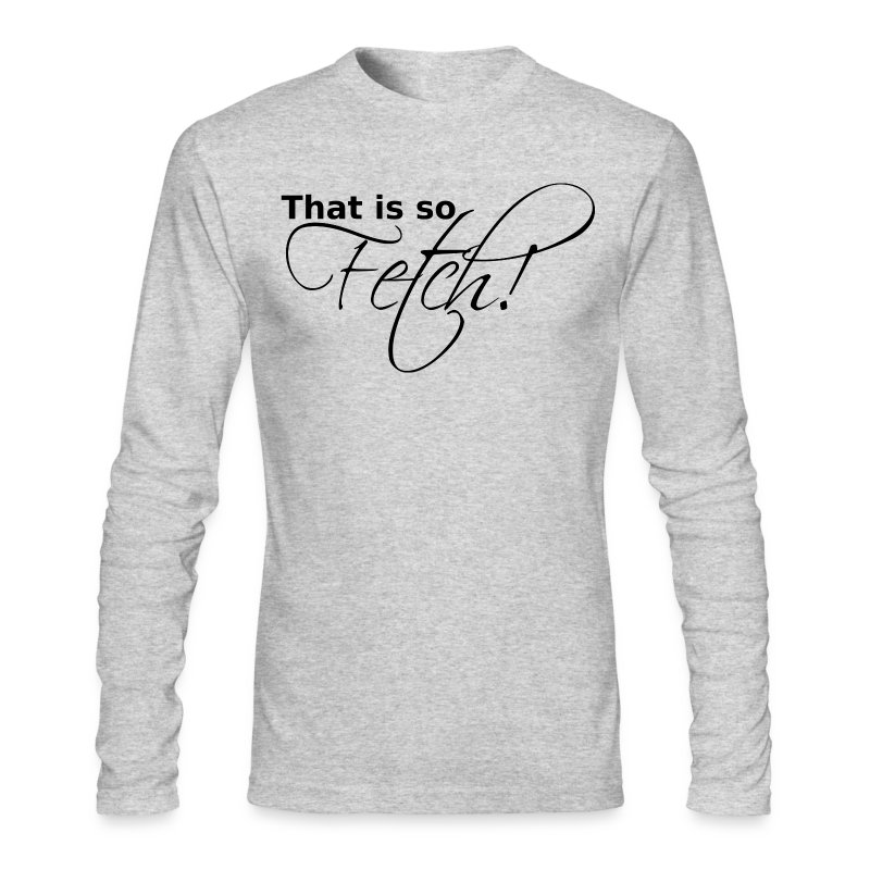GUYS That is so Fetch! - Men's Long Sleeve T-Shirt by Next Level