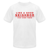 T-Shirts ~ Men's T-Shirt by American Apparel ~ Like A Good Neighbor Stay Over There