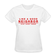 T-Shirts ~ Women's T-Shirt ~ Like A Good Neighbor Stay Over There