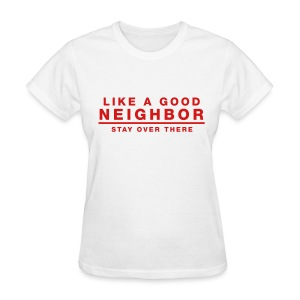 Like A Good Neighbor Stay Over There - Women's T-Shirt