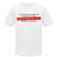 T-Shirts ~ Men's T-Shirt by American Apparel ~ Just Letting You Know That Someone Out There Really Cares About You, Not Me, But Someone Does