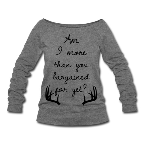 Am I more than you bargained for yet? - Women's Wideneck Sweatshirt