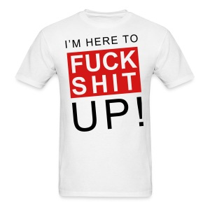 Im Here  To Fuck Shit Up! - Men's T-Shirt