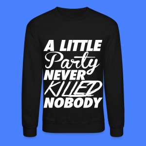 A Little Party Never Killed Nobody Long Sleeve Shirts - Crewneck Sweatshirt