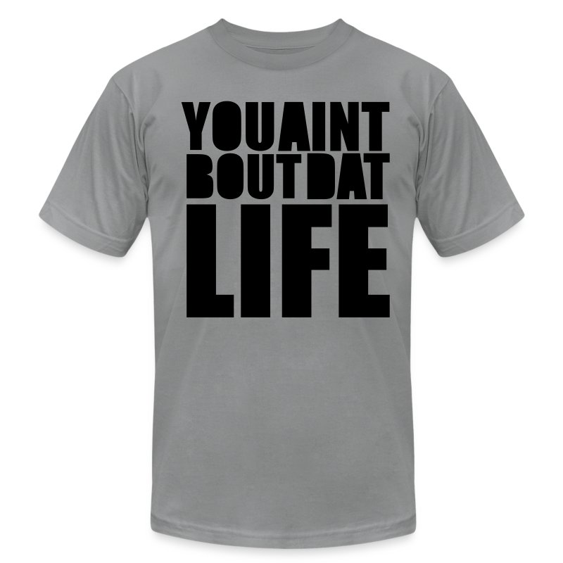 YOU AINT BUT DAT LIFE - Men's T-Shirt by American Apparel