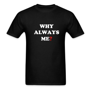WHY ALWAYS ME? T-SHIRT - Men's T-Shirt