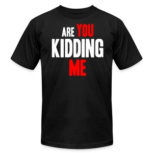 Are You Kidding Me - Men's T-Shirt by American Apparel