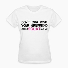 DON'T CHA WISH YOUR GF COULD SQUAT LIKE ME (White/