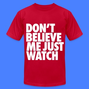 Don't Believe Me Just Watch T-Shirts - Men's T-Shirt by American Apparel