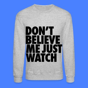 Don't Believe Me Just Watch Long Sleeve Shirts - Crewneck Sweatshirt