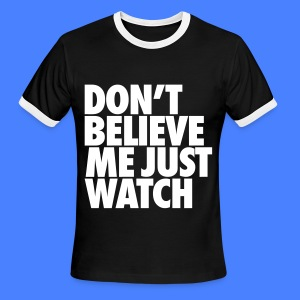 Don't Believe Me Just Watch T-Shirts - Men's Ringer T-Shirt