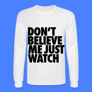 Don't Believe Me Just Watch Long Sleeve Shirts - Men's Long Sleeve T-Shirt