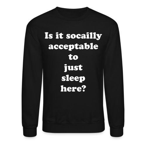 Is it socially acceptable to just sleep here? Sweatshirt - Crewneck Sweatshirt
