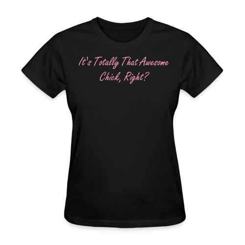 It's Totally That Awesome Chick, Right? T-Shirt - Women's T-Shirt