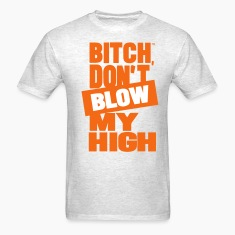 BITCH DON'T BLOW MY HIGH T-Shirts