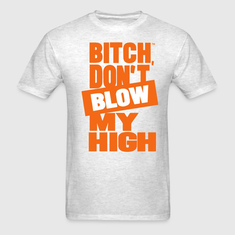 BITCH DON'T BLOW MY HIGH T-Shirts - Men's T-Shirt