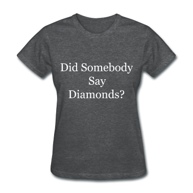 Did Somebody Say Diamonds? Women's T-Shirts