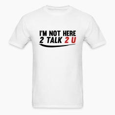 Im Not Here 2 Talk 2 You T-Shirts