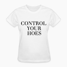 Control your hoes Women's T-Shirts