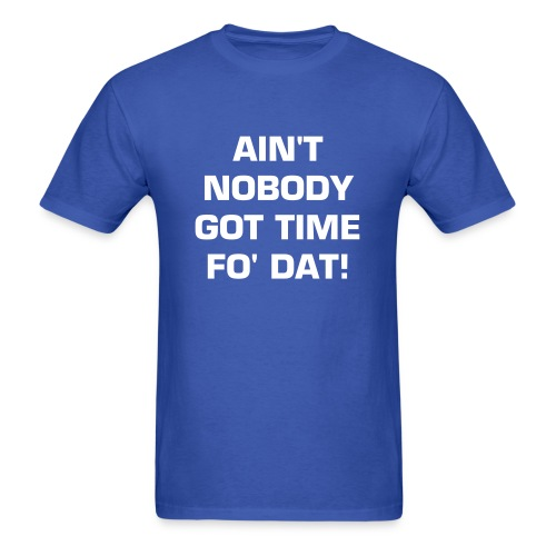 AIN'T NOBODY GOT TIME FO' DAT Limited-Edition T-Shirt! - Men's T-Shirt