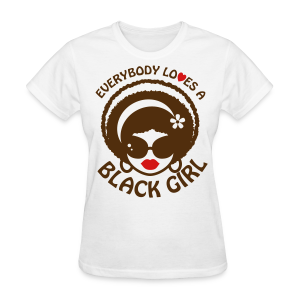 Everyone Loves a Black Girl Womens T-Shirt (Version 1) - Women's T-Shirt