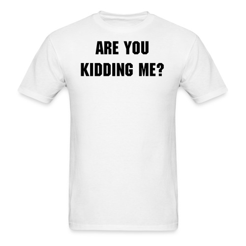Are You Kidding Me? T-Shirt - Black Text - Men's Standard T-Shirt - Men's T-Shirt