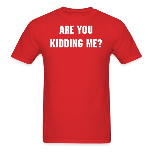 Are You Kidding Me? T-Shirt - White Text - Men's Standard T-Shirt - Men's T-Shirt