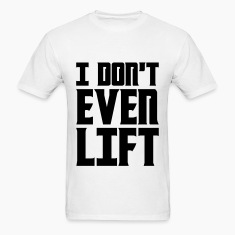 "I Don""t Even Lift T-Shirts"