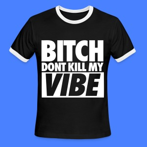 Bitch Don't Kill My Vibe T-Shirts - Men's Ringer T-Shirt
