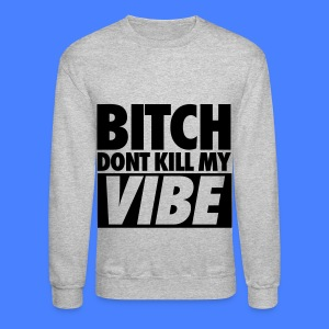 Bitch Don't Kill My Vibe Long Sleeve Shirts - Crewneck Sweatshirt