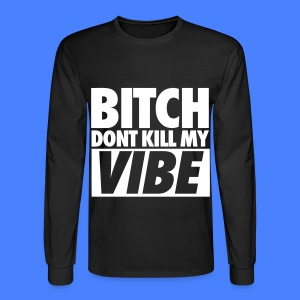 Bitch Don't Kill My Vibe Long Sleeve Shirts - Men's Long Sleeve T-Shirt