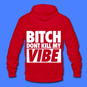 Bitch Don't Kill My Vibe Zip Hoodies/Jackets - Unisex Fleece Zip Hoodie by American Apparel