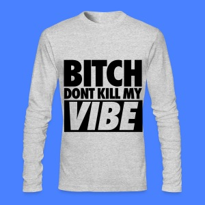 Bitch Don't Kill My Vibe Long Sleeve Shirts - Men's Long Sleeve T-Shirt by Next Level