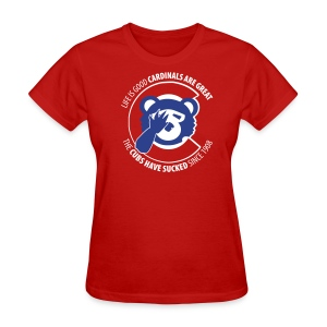 Life is Good Cardinals Are Great, The CUBS suck since 1908 - WOMENS - Women's T-Shirt