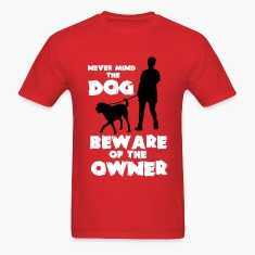 never mind the dog, beware ofthe owner T-Shirts