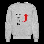 Long Sleeve Shirts ~ Crewneck Sweatshirt ~ What Not To Do Crewneck