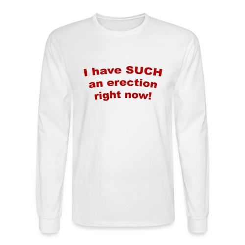 I Have Such an Erection Right Now! Long Sleeve T-Shirt - Men's Long Sleeve T-Shirt