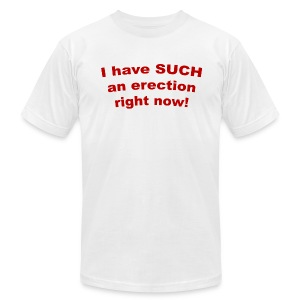 I Have Such an Erection Right Now! American Apparel T-Shirt - Men's T-Shirt by American Apparel