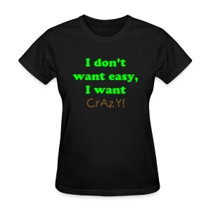 I don't want easy, I want CrAzY! - Women's T-Shirt